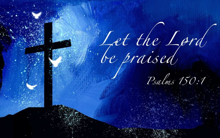 Let the Lord be praised - Psalms 150:1